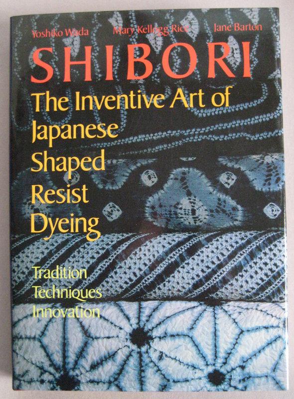 Shibori Inventive Art of Japanese Shaped Resist Dyeing